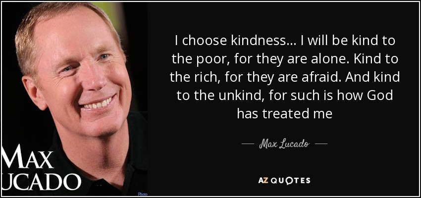 I choose kindness... I will be kind to the poor, for they are alone. Kind to the rich, for they are afraid. And kind to the unkind, for such is how God has treated me - Max Lucado