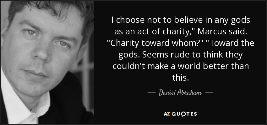 I choose not to believe in any gods as an act of charity,