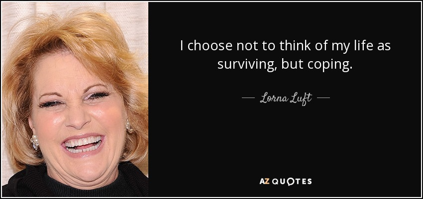 I choose not to think of my life as surviving, but coping. - Lorna Luft