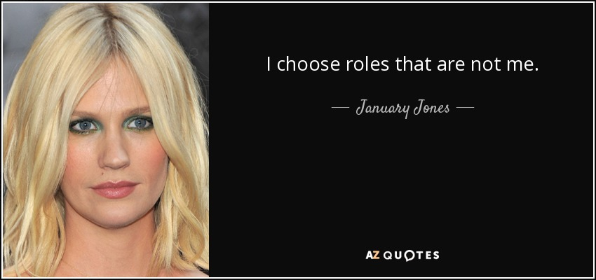 I choose roles that are not me. - January Jones