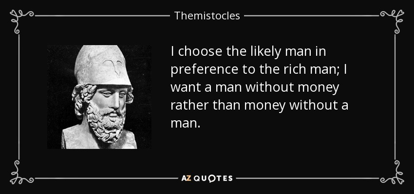 I choose the likely man in preference to the rich man; I want a man without money rather than money without a man. - Themistocles