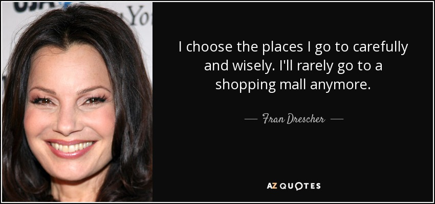 I choose the places I go to carefully and wisely. I'll rarely go to a shopping mall anymore. - Fran Drescher