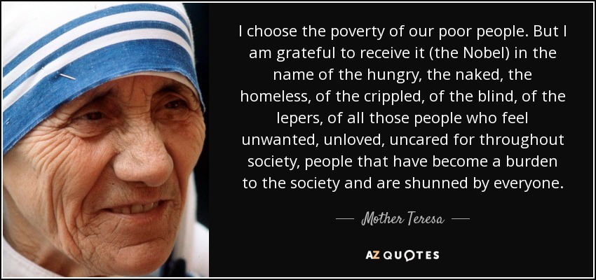 I choose the poverty of our poor people. But I am grateful to receive it (the Nobel) in the name of the hungry, the naked, the homeless, of the crippled, of the blind, of the lepers, of all those people who feel unwanted, unloved, uncared for throughout society, people that have become a burden to the society and are shunned by everyone. - Mother Teresa