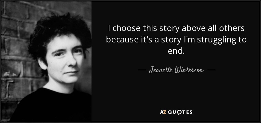 I choose this story above all others because it's a story I'm struggling to end. - Jeanette Winterson