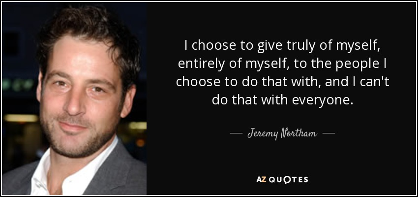 I choose to give truly of myself, entirely of myself, to the people I choose to do that with, and I can't do that with everyone. - Jeremy Northam