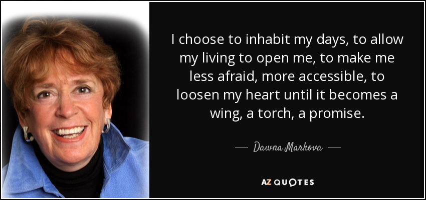 I choose to inhabit my days, to allow my living to open me, to make me less afraid, more accessible, to loosen my heart until it becomes a wing, a torch, a promise. - Dawna Markova