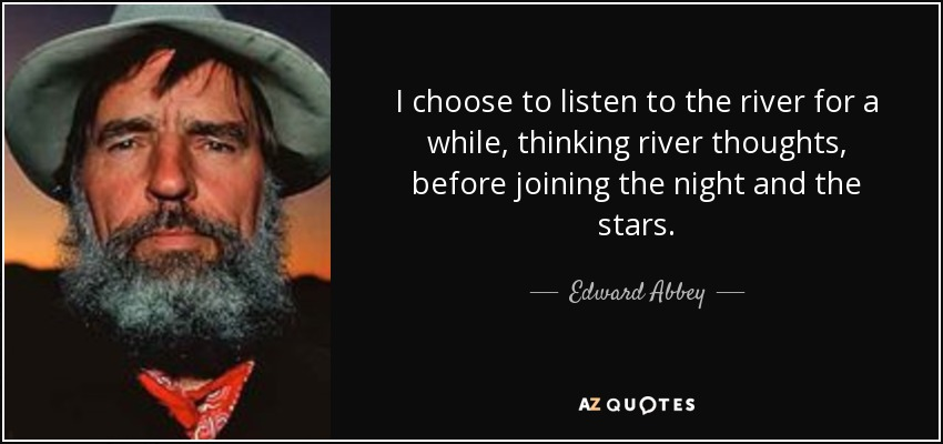I choose to listen to the river for a while, thinking river thoughts, before joining the night and the stars. - Edward Abbey