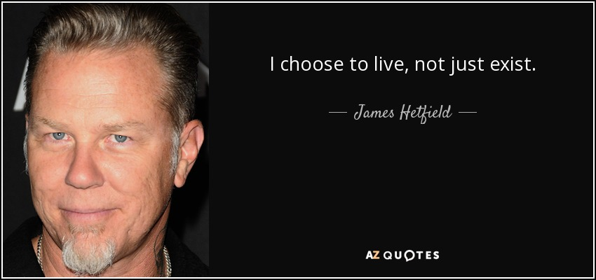 I choose to live, not just exist. - James Hetfield