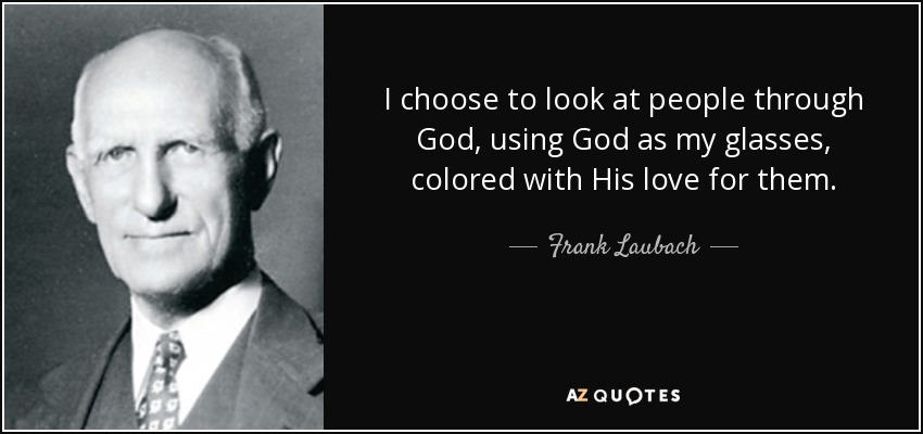 I choose to look at people through God, using God as my glasses, colored with His love for them. - Frank Laubach