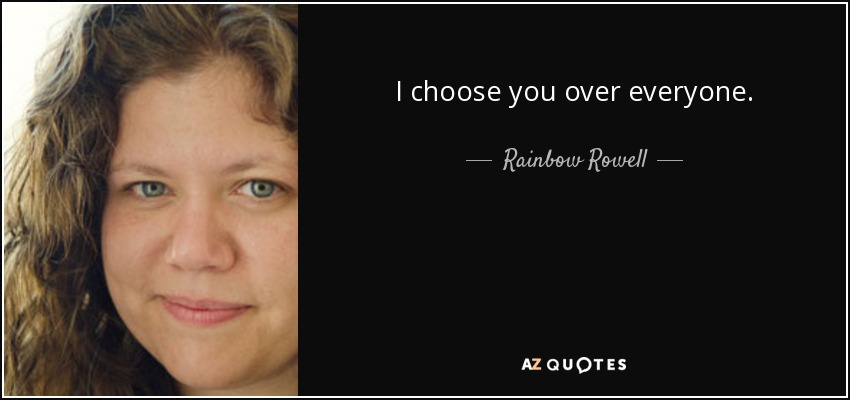 I choose you over everyone. - Rainbow Rowell