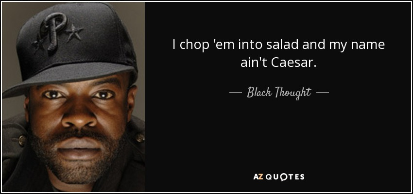 I chop 'em into salad and my name ain't Caesar. - Black Thought