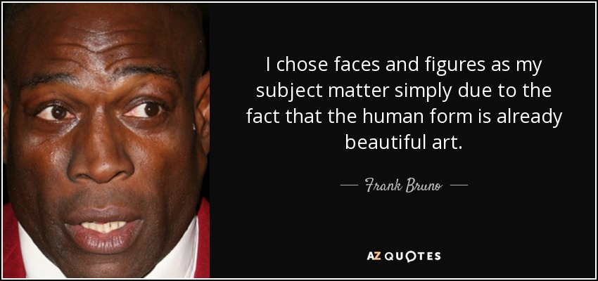 I chose faces and figures as my subject matter simply due to the fact that the human form is already beautiful art. - Frank Bruno
