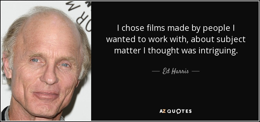 I chose films made by people I wanted to work with, about subject matter I thought was intriguing. - Ed Harris