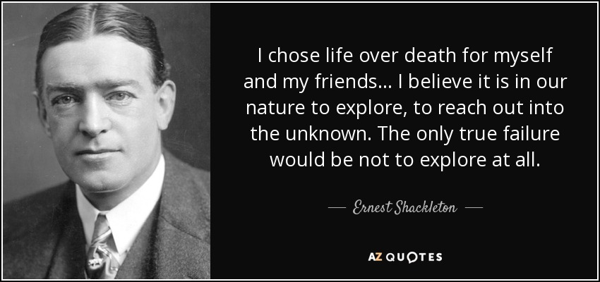 I chose life over death for myself and my friends... I believe it is in our nature to explore, to reach out into the unknown. The only true failure would be not to explore at all. - Ernest Shackleton