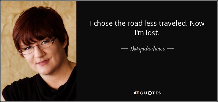 I chose the road less traveled. Now I'm lost. - Darynda Jones