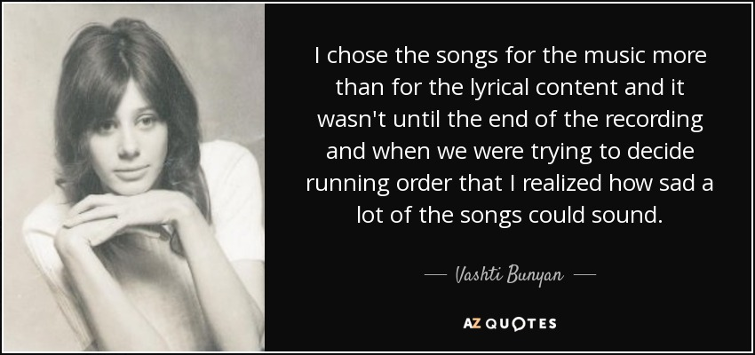 I chose the songs for the music more than for the lyrical content and it wasn't until the end of the recording and when we were trying to decide running order that I realized how sad a lot of the songs could sound. - Vashti Bunyan