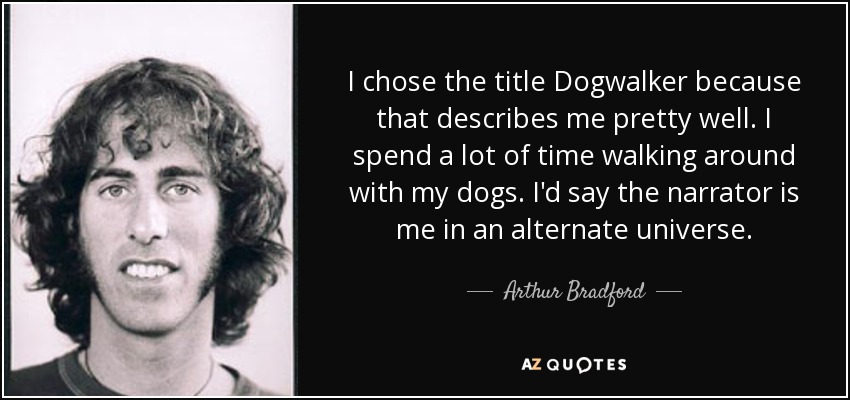 I chose the title Dogwalker because that describes me pretty well. I spend a lot of time walking around with my dogs. I'd say the narrator is me in an alternate universe. - Arthur Bradford