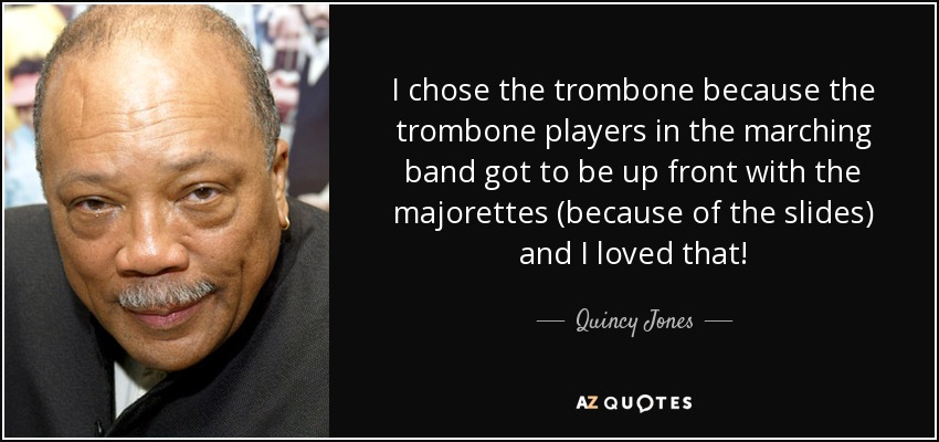 I chose the trombone because the trombone players in the marching band got to be up front with the majorettes (because of the slides) and I loved that! - Quincy Jones