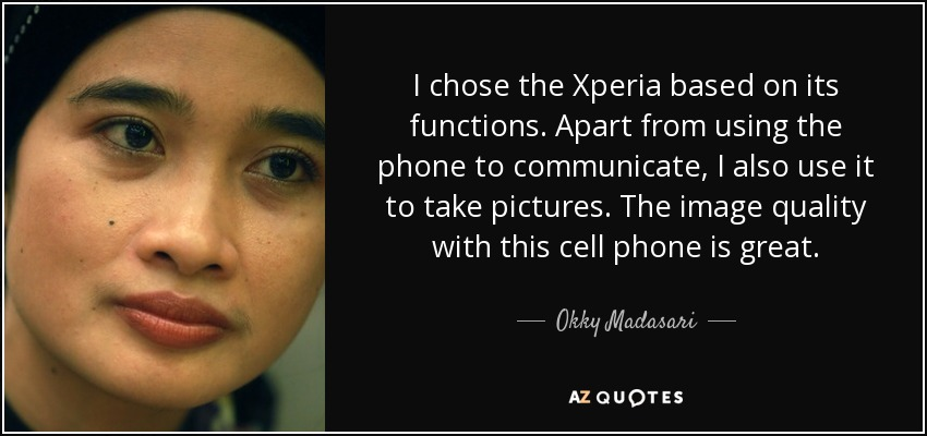 I chose the Xperia based on its functions. Apart from using the phone to communicate, I also use it to take pictures. The image quality with this cell phone is great. - Okky Madasari