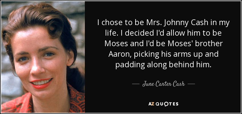 I chose to be Mrs. Johnny Cash in my life. I decided I'd allow him to be Moses and I'd be Moses' brother Aaron, picking his arms up and padding along behind him. - June Carter Cash