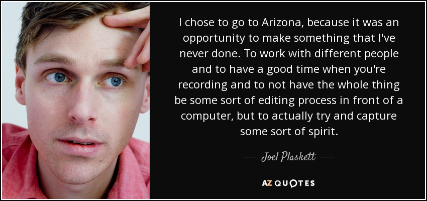 I chose to go to Arizona, because it was an opportunity to make something that I've never done. To work with different people and to have a good time when you're recording and to not have the whole thing be some sort of editing process in front of a computer, but to actually try and capture some sort of spirit. - Joel Plaskett