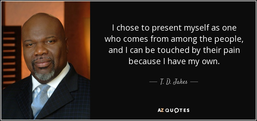 I chose to present myself as one who comes from among the people, and I can be touched by their pain because I have my own. - T. D. Jakes