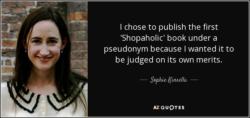 I chose to publish the first 'Shopaholic' book under a pseudonym because I wanted it to be judged on its own merits. - Sophie Kinsella