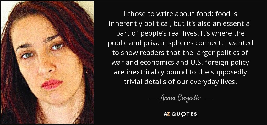 I chose to write about food: food is inherently political, but it's also an essential part of people's real lives. It's where the public and private spheres connect. I wanted to show readers that the larger politics of war and economics and U.S. foreign policy are inextricably bound to the supposedly trivial details of our everyday lives. - Annia Ciezadlo