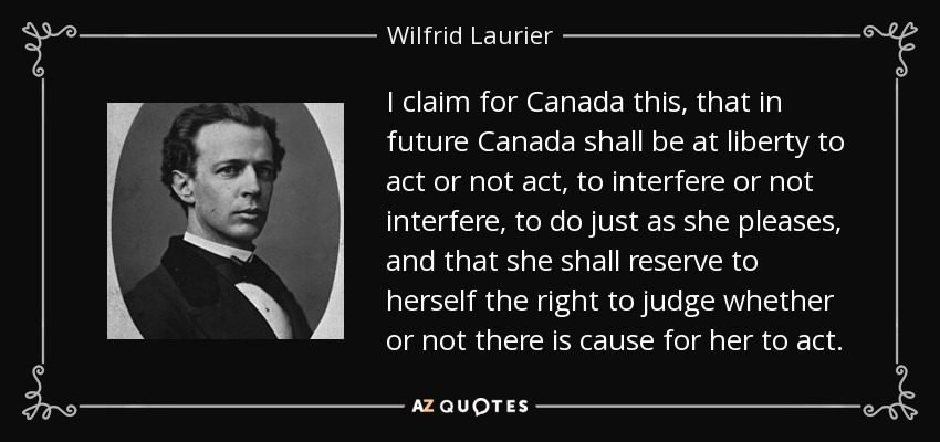 I claim for Canada this, that in future Canada shall be at liberty to act or not act, to interfere or not interfere, to do just as she pleases, and that she shall reserve to herself the right to judge whether or not there is cause for her to act. - Wilfrid Laurier