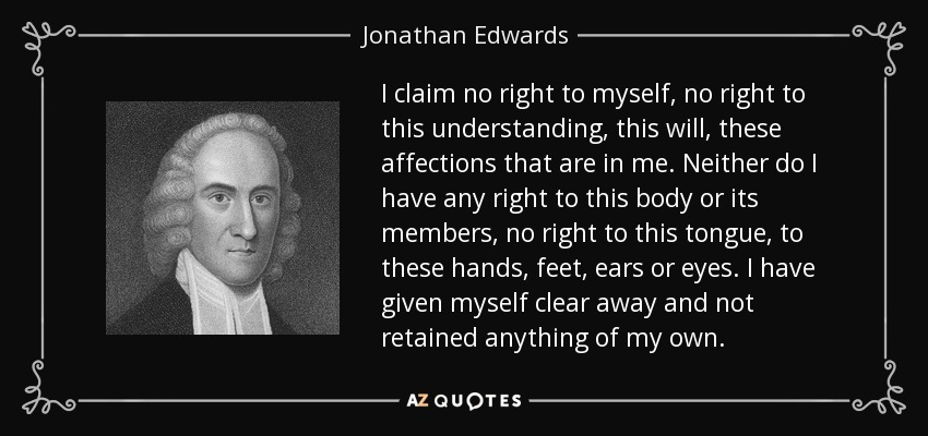I claim no right to myself, no right to this understanding, this will, these affections that are in me. Neither do I have any right to this body or its members, no right to this tongue, to these hands, feet, ears or eyes. I have given myself clear away and not retained anything of my own. - Jonathan Edwards