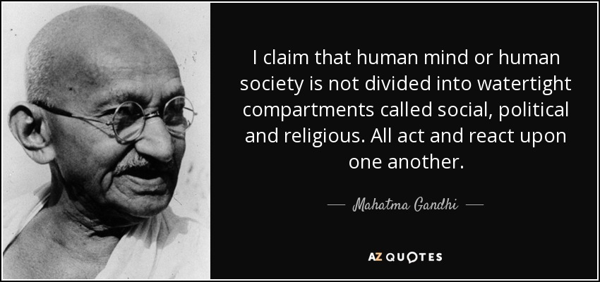 I claim that human mind or human society is not divided into watertight compartments called social, political and religious. All act and react upon one another. - Mahatma Gandhi