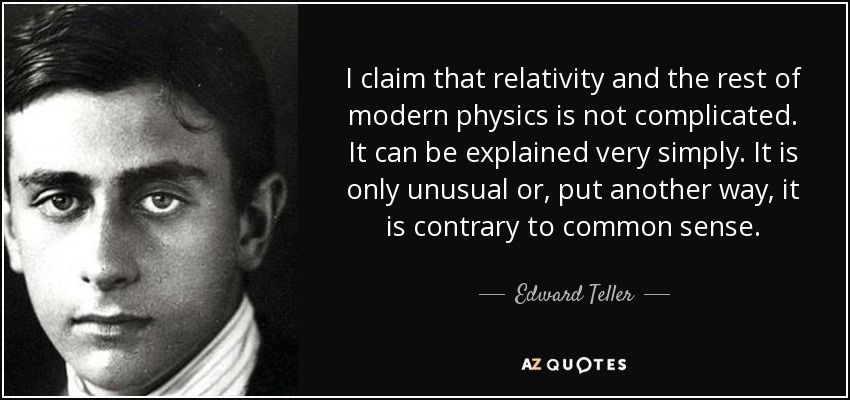 I claim that relativity and the rest of modern physics is not complicated. It can be explained very simply. It is only unusual or, put another way, it is contrary to common sense. - Edward Teller