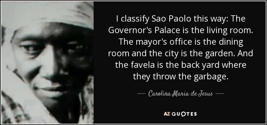 I classify Sao Paolo this way: The Governor's Palace is the living room. The mayor's office is the dining room and the city is the garden. And the favela is the back yard where they throw the garbage. - Carolina Maria de Jesus