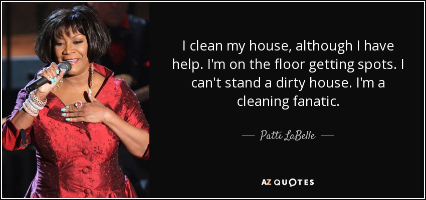 Patti LaBelle quote: I clean my house, although I have help. I'm on...