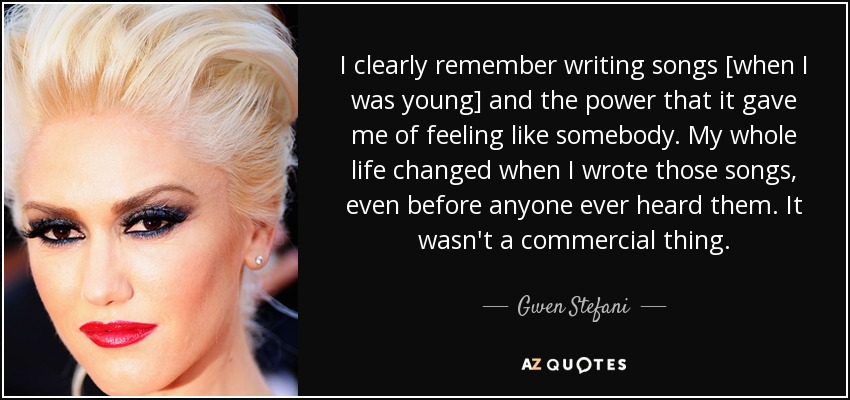 I clearly remember writing songs [when I was young] and the power that it gave me of feeling like somebody. My whole life changed when I wrote those songs, even before anyone ever heard them. It wasn't a commercial thing. - Gwen Stefani