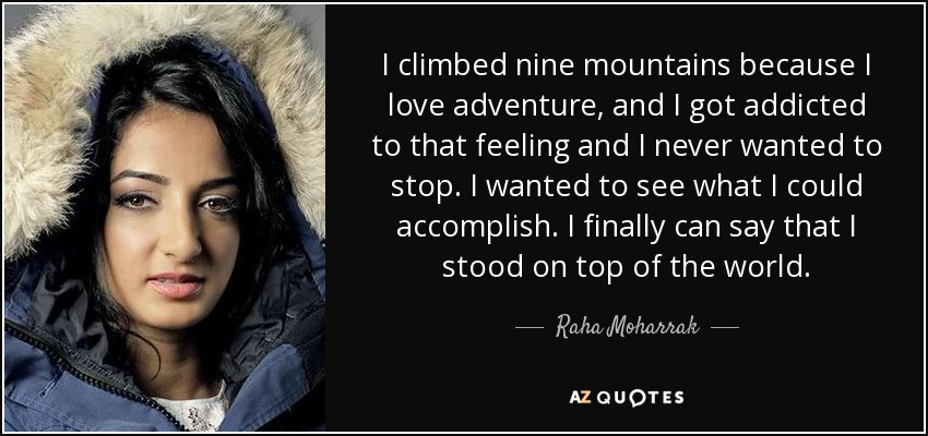 I climbed nine mountains because I love adventure, and I got addicted to that feeling and I never wanted to stop. I wanted to see what I could accomplish. I finally can say that I stood on top of the world. - Raha Moharrak