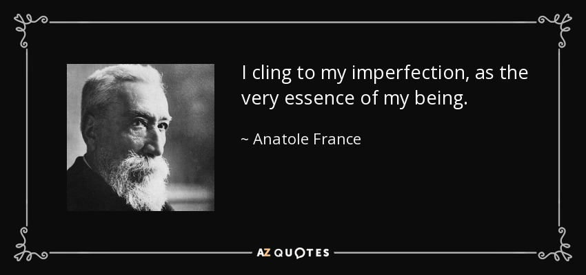 I cling to my imperfection, as the very essence of my being. - Anatole France