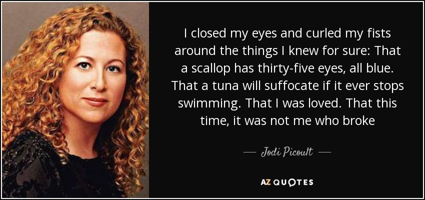 I closed my eyes and curled my fists around the things I knew for sure: That a scallop has thirty-five eyes, all blue. That a tuna will suffocate if it ever stops swimming. That I was loved. That this time, it was not me who broke - Jodi Picoult