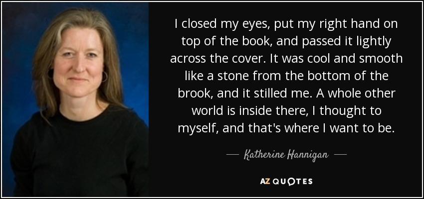 I closed my eyes, put my right hand on top of the book, and passed it lightly across the cover. It was cool and smooth like a stone from the bottom of the brook, and it stilled me. A whole other world is inside there, I thought to myself, and that's where I want to be. - Katherine Hannigan