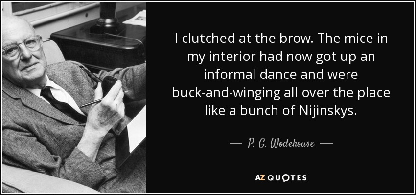 I clutched at the brow. The mice in my interior had now got up an informal dance and were buck-and-winging all over the place like a bunch of Nijinskys. - P. G. Wodehouse
