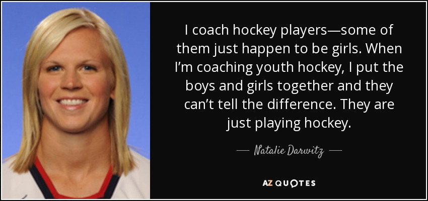 I Coach Hockey Players Some Of Them Just Happen To Be Girls When Im Coaching Youth Put The Boys And Together They Cant Tell