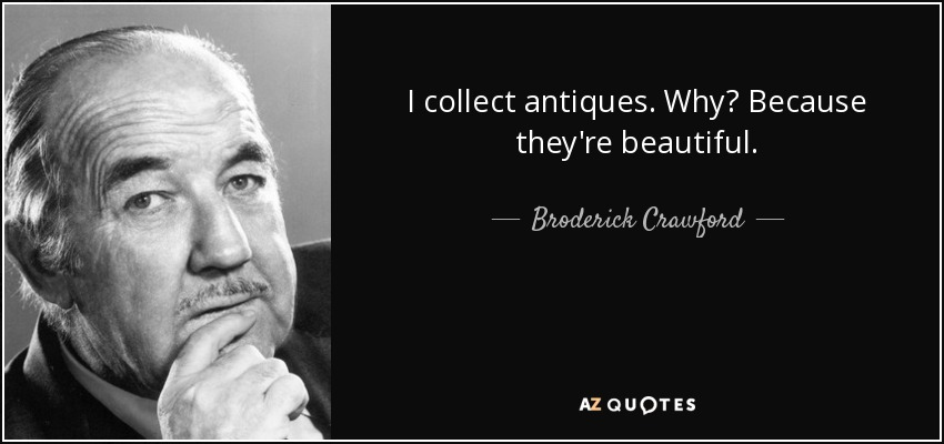 I collect antiques. Why? Because they're beautiful. - Broderick Crawford
