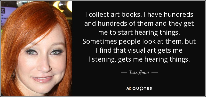 I collect art books. I have hundreds and hundreds of them and they get me to start hearing things. Sometimes people look at them, but I find that visual art gets me listening, gets me hearing things. - Tori Amos