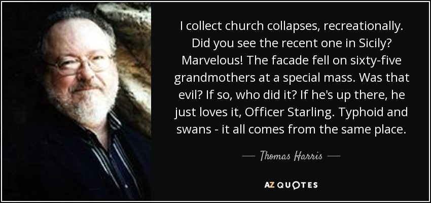 I collect church collapses, recreationally. Did you see the recent one in Sicily? Marvelous! The facade fell on sixty-five grandmothers at a special mass. Was that evil? If so, who did it? If he's up there, he just loves it, Officer Starling. Typhoid and swans - it all comes from the same place. - Thomas Harris