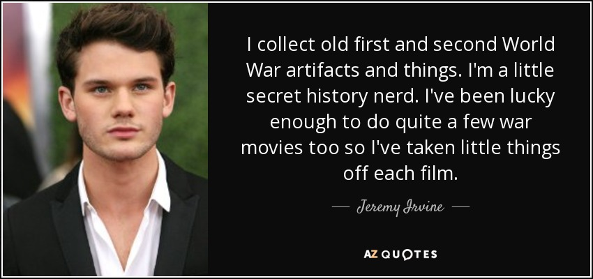 I collect old first and second World War artifacts and things. I'm a little secret history nerd. I've been lucky enough to do quite a few war movies too so I've taken little things off each film. - Jeremy Irvine