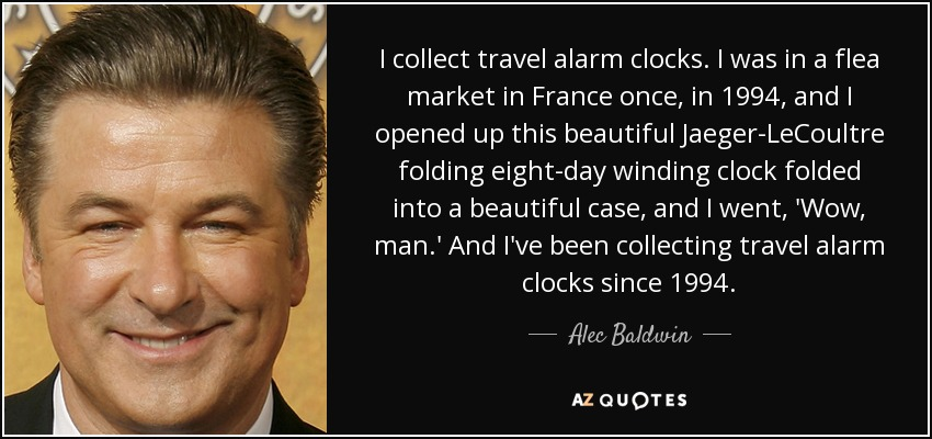 I collect travel alarm clocks. I was in a flea market in France once, in 1994, and I opened up this beautiful Jaeger-LeCoultre folding eight-day winding clock folded into a beautiful case, and I went, 'Wow, man.' And I've been collecting travel alarm clocks since 1994. - Alec Baldwin