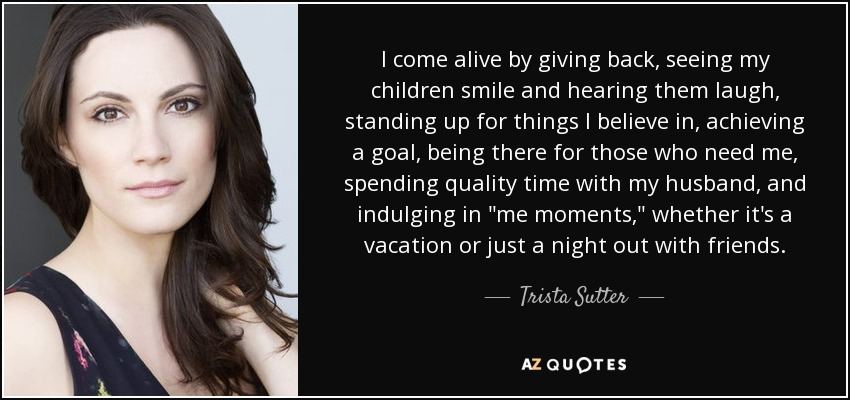 Trista Sutter Quote I Come Alive By Giving Back Seeing My Children
