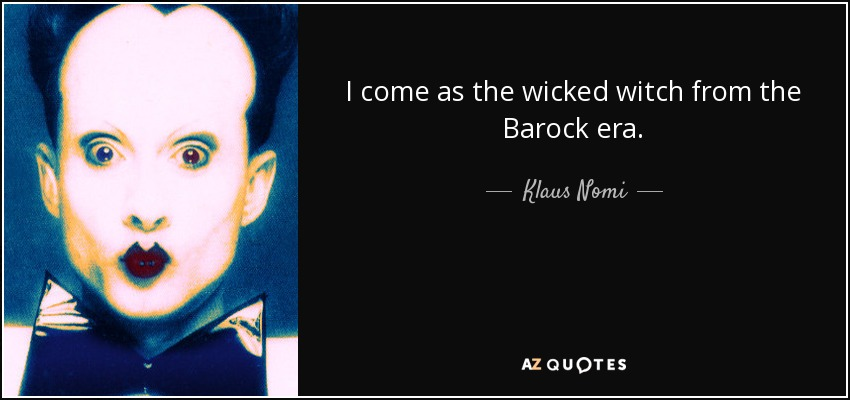 I come as the wicked witch from the Barock era. - Klaus Nomi