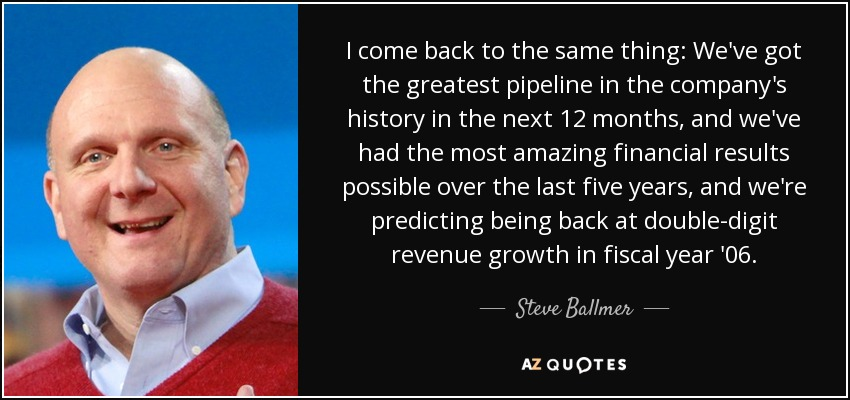 I come back to the same thing: We've got the greatest pipeline in the company's history in the next 12 months, and we've had the most amazing financial results possible over the last five years, and we're predicting being back at double-digit revenue growth in fiscal year '06. - Steve Ballmer