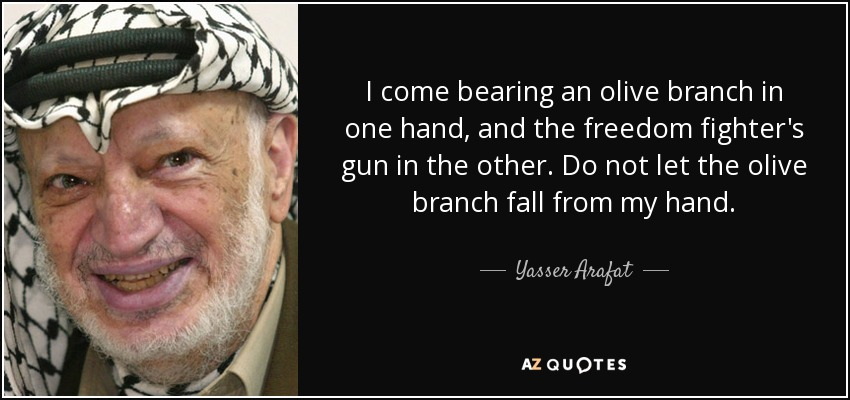 I come bearing an olive branch in one hand, and the freedom fighter's gun in the other. Do not let the olive branch fall from my hand. - Yasser Arafat